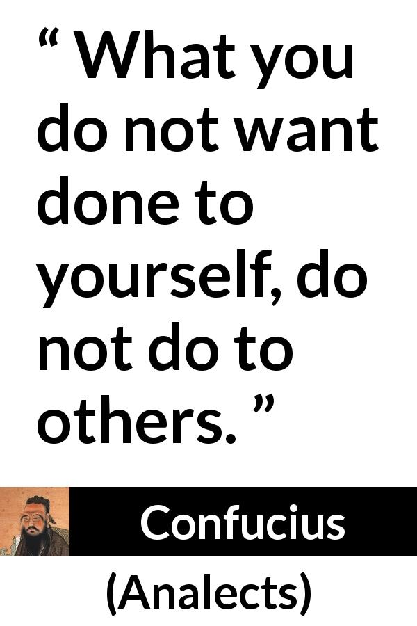 "Confucius about reciprocity (""Analects"") - What you do not want done to yourself, do not do to others."