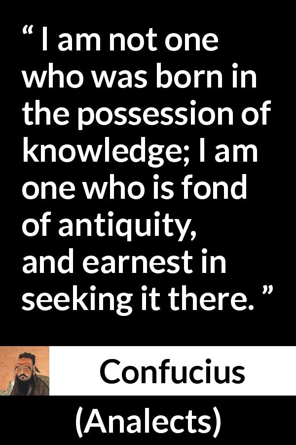 Confucius - Analects - I am not one who was born in the possession of knowledge; I am one who is fond of antiquity, and earnest in seeking it there.