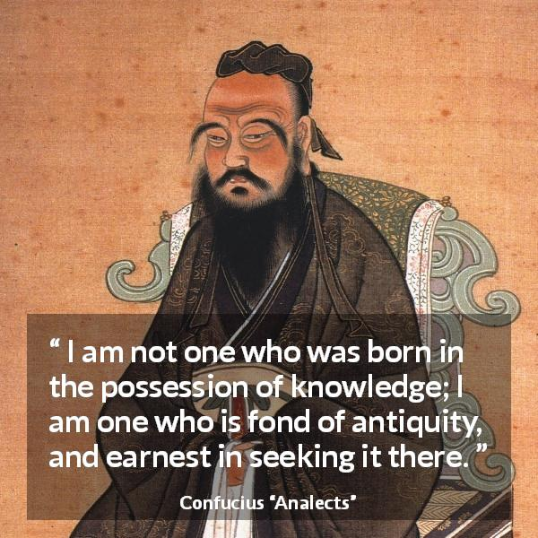 "Confucius about seeking (""Analects"") - I am not one who was born in the possession of knowledge; I am one who is fond of antiquity, and earnest in seeking it there."