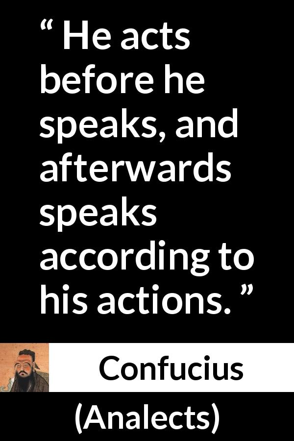 Confucius - Analects - He acts before he speaks, and afterwards speaks according to his actions.