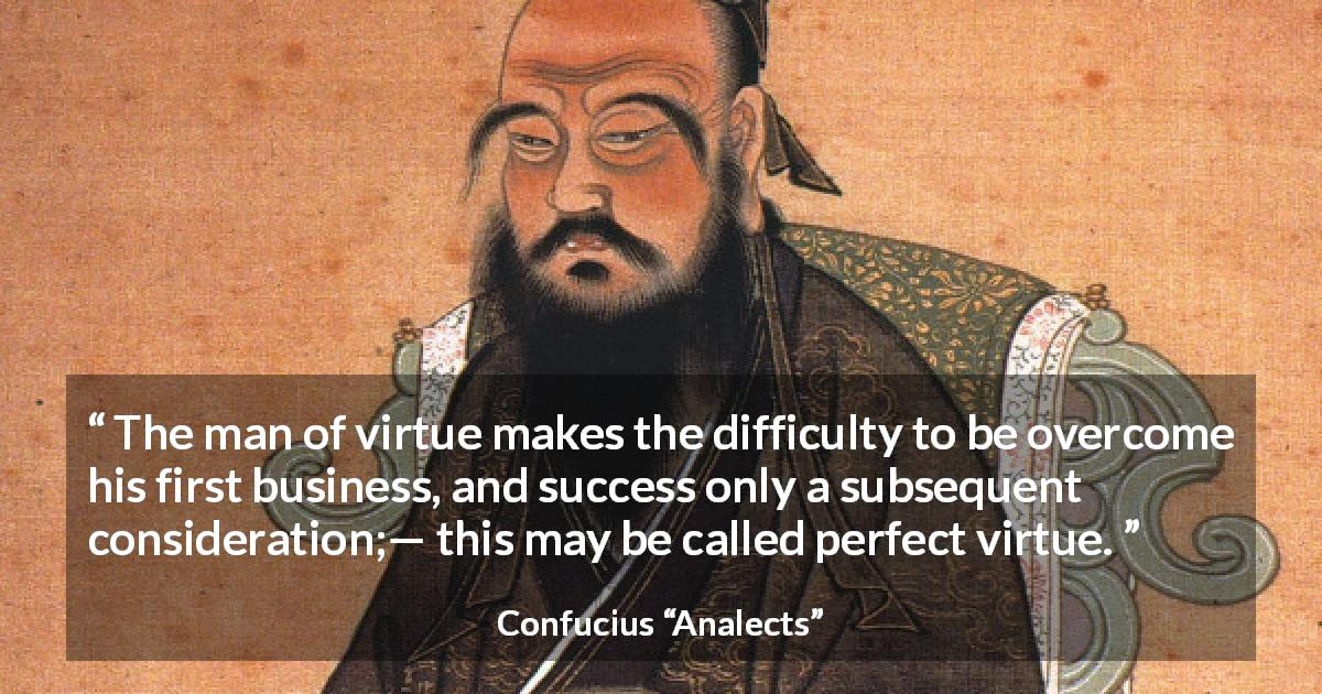 "Confucius about success (""Analects"") - The man of virtue makes the difficulty to be overcome his first business, and success only a subsequent consideration;— this may be called perfect virtue."