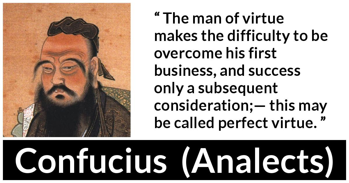 Confucius quote about success from Analects - The man of virtue makes the difficulty to be overcome his first business, and success only a subsequent consideration;— this may be called perfect virtue.