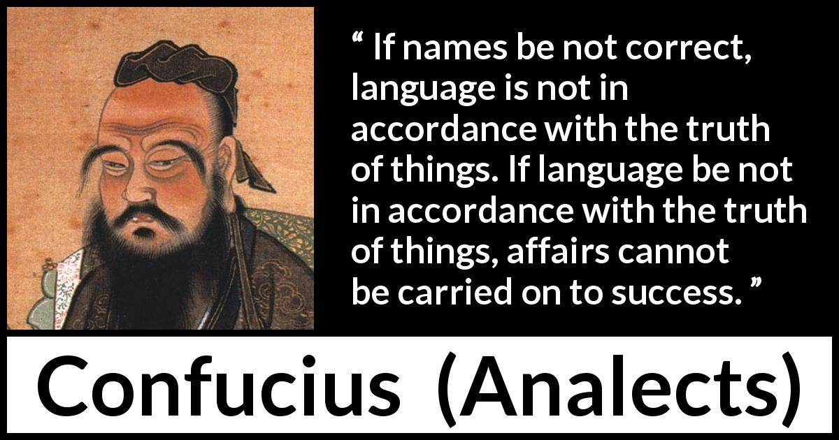 Confucius - Analects - If names be not correct, language is not in accordance with the truth of things. If language be not in accordance with the truth of things, affairs cannot be carried on to success.