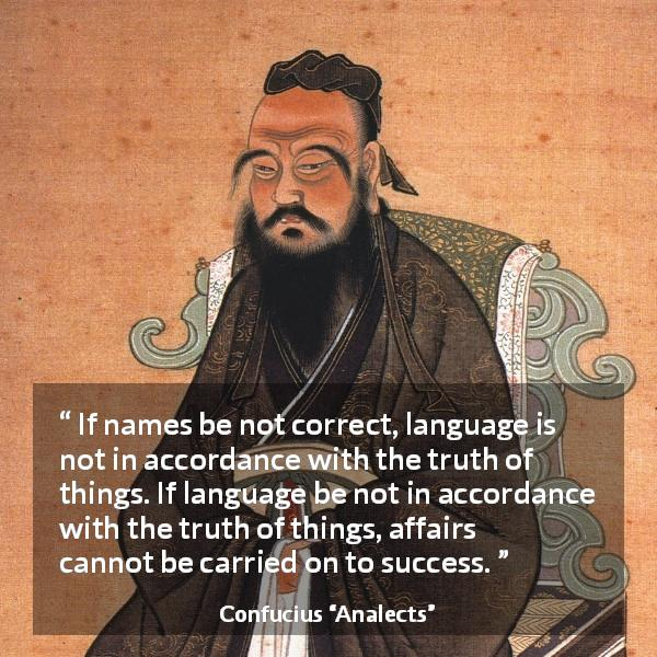 "Confucius about truth (""Analects"") - If names be not correct, language is not in accordance with the truth of things. If language be not in accordance with the truth of things, affairs cannot be carried on to success."