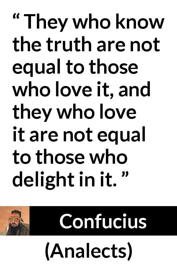 "Confucius about truth (""Analects"") - They who know the truth are not equal to those who love it, and they who love it are not equal to those who delight in it."