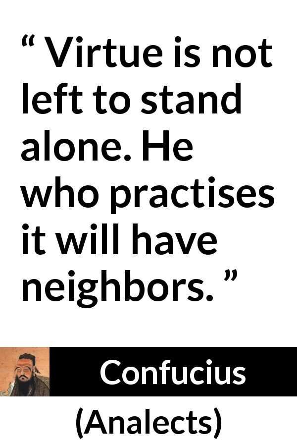 "Confucius about virtue (""Analects"") - Virtue is not left to stand alone. He who practises it will have neighbors."