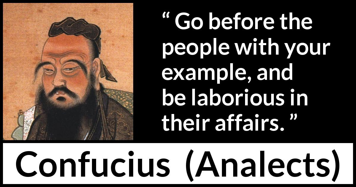 Confucius quote about work from Analects - Go before the people with your example, and be laborious in their affairs.