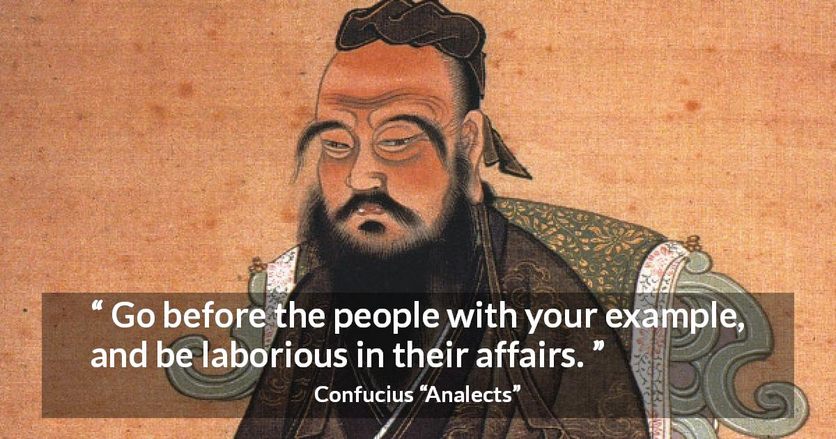 "Confucius about work (""Analects"") - Go before the people with your example, and be laborious in their affairs."