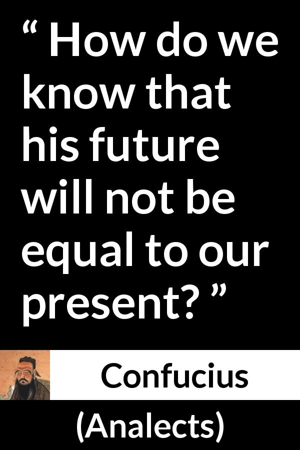 Confucius - Analects - How do we know that his future will not be equal to our present?