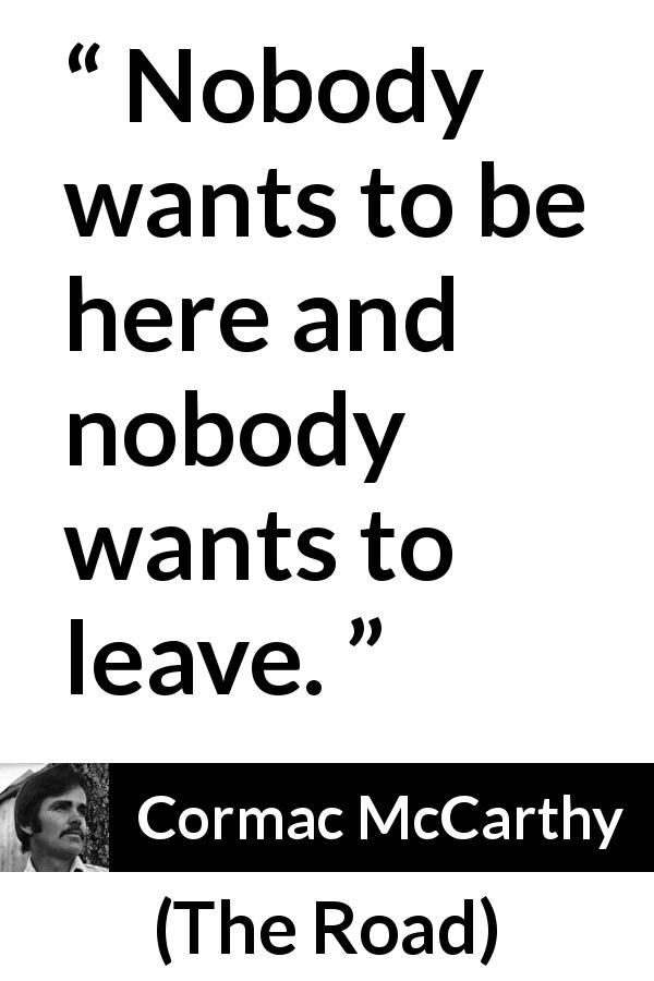 Cormac McCarthy quote about dilemma from The Road - Nobody wants to be here and nobody wants to leave.