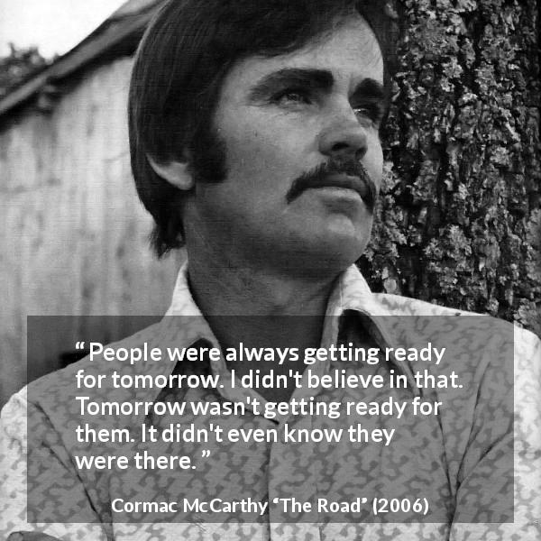 "Cormac McCarthy about future (""The Road"", 2006) - People were always getting ready for tomorrow. I didn't believe in that. Tomorrow wasn't getting ready for them. It didn't even know they were there."