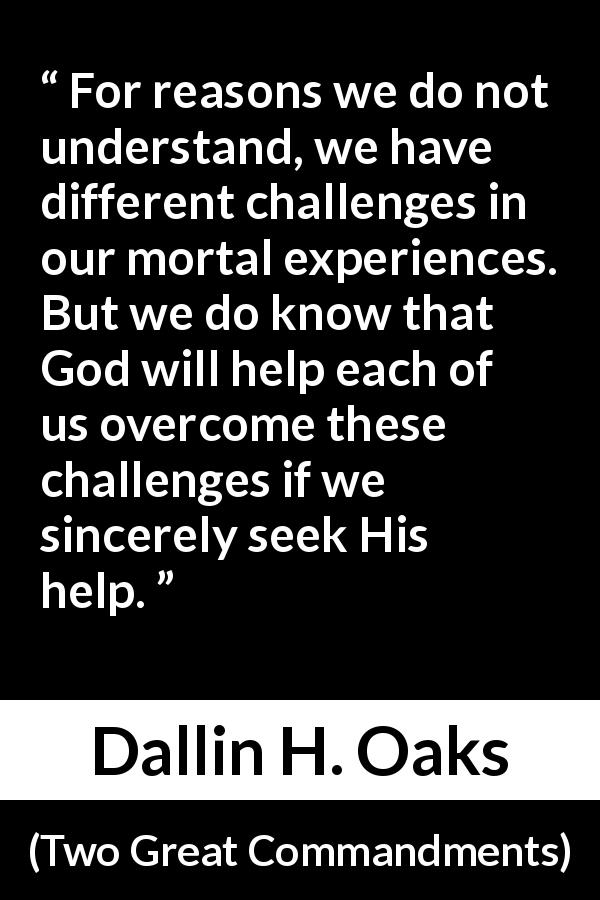 "Dallin H. Oaks about God (""Two Great Commandments"", October 2019) - For reasons we do not understand, we have different challenges in our mortal experiences. But we do know that God will help each of us overcome these challenges if we sincerely seek His help."