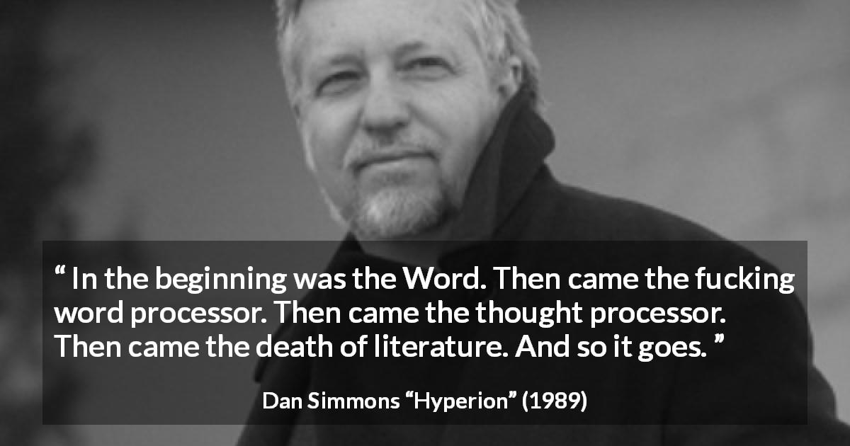 "Dan Simmons about writing (""Hyperion"", 1989) - In the beginning was the Word. Then came the fucking word processor. Then came the thought processor. Then came the death of literature. And so it goes."