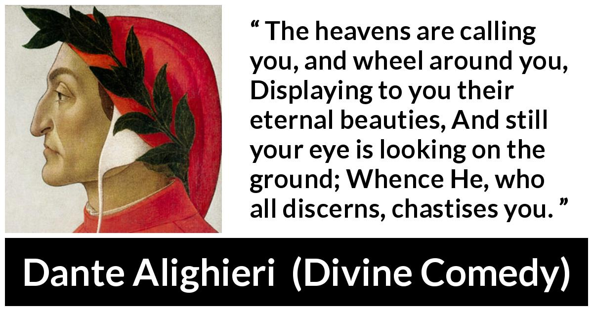"Dante Alighieri about beauty (""Divine Comedy"", 1320) - The heavens are calling you, and wheel around you, Displaying to you their eternal beauties, And still your eye is looking on the ground; Whence He, who all discerns, chastises you."