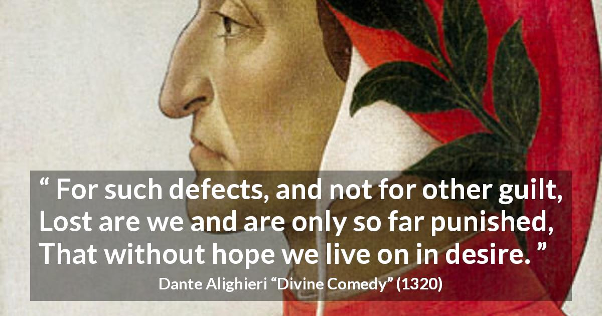 Dante Alighieri quote about guilt from Divine Comedy - For such defects, and not for other guilt, Lost are we and are only so far punished, That without hope we live on in desire.