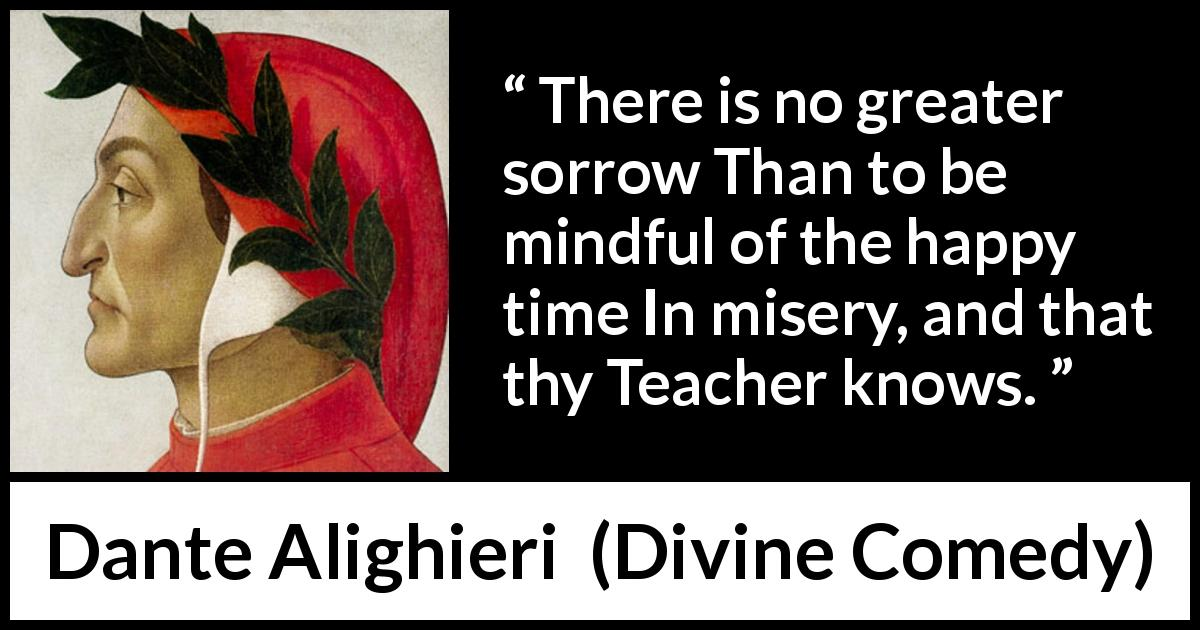 "Dante Alighieri about happiness (""Divine Comedy"", 1320) - There is no greater sorrow Than to be mindful of the happy time In misery, and that thy Teacher knows."