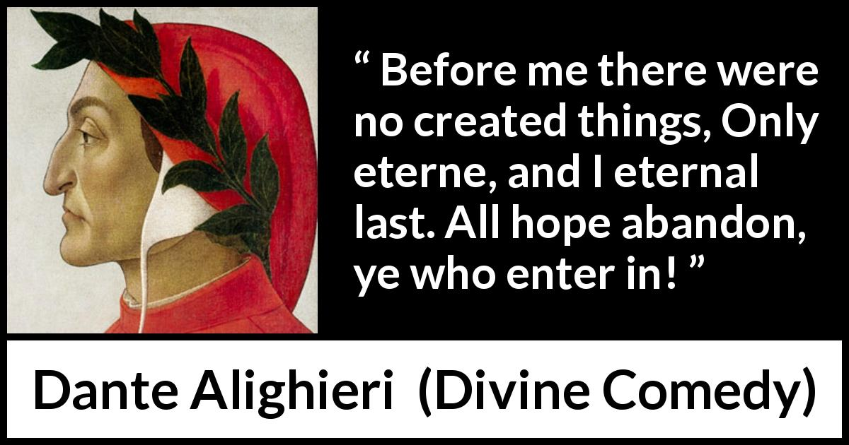 "Dante Alighieri about hope (""Divine Comedy"", 1320) - Before me there were no created things, Only eterne, and I eternal last. All hope abandon, ye who enter in!"