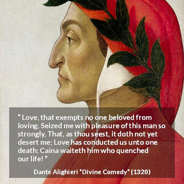 "Dante Alighieri about love (""Divine Comedy"", 1320) - Love, that exempts no one beloved from loving, Seized me with pleasure of this man so strongly, That, as thou seest, it doth not yet desert me; Love has conducted us unto one death; Caina waiteth him who quenched our life!"