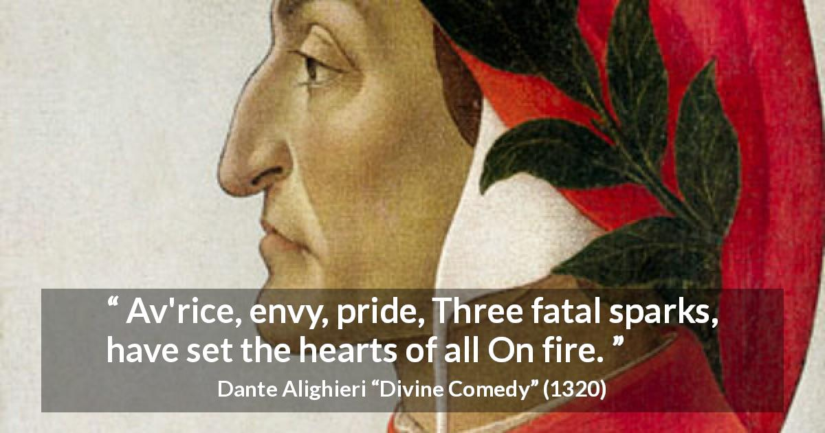 "Dante Alighieri about pride (""Divine Comedy"", 1320) - Av'rice, envy, pride, Three fatal sparks, have set the hearts of all On fire."