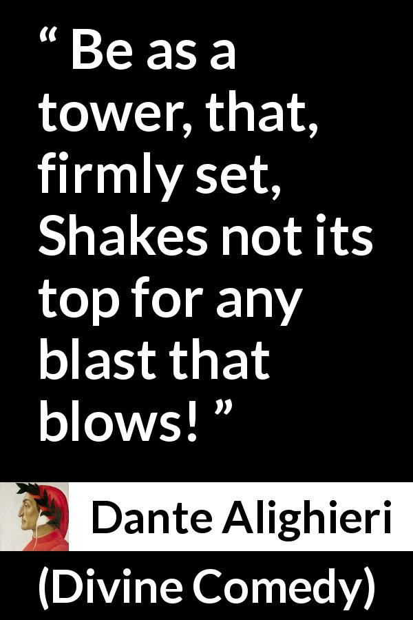 Dante Alighieri quote about strength from Divine Comedy - Be as a tower, that, firmly set, Shakes not its top for any blast that blows!