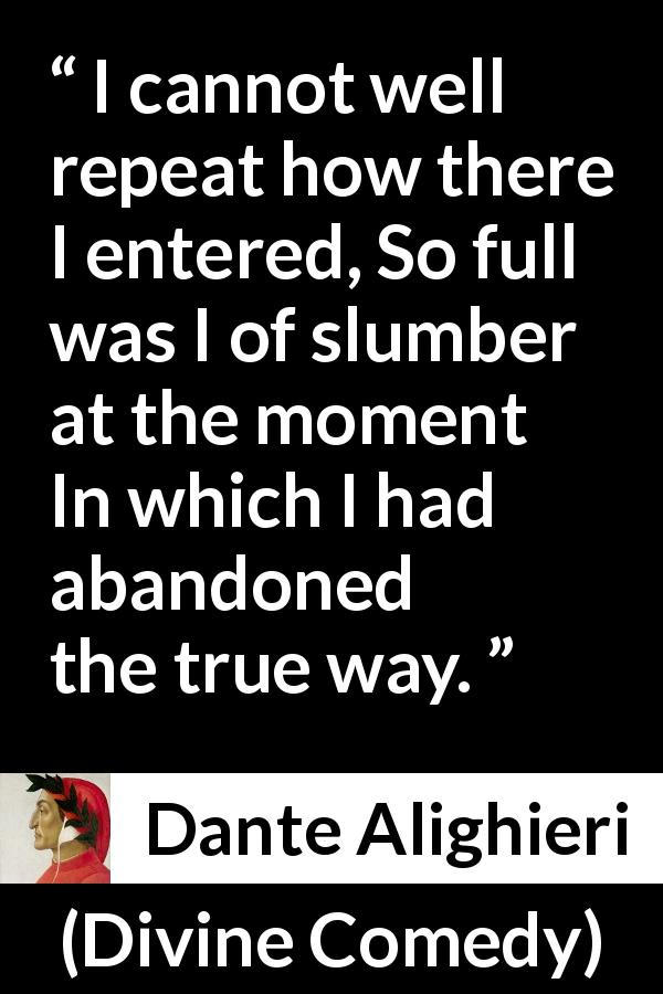 "Dante Alighieri about truth (""Divine Comedy"", 1320) - I cannot well repeat how there I entered, So full was I of slumber at the moment In which I had abandoned the true way."