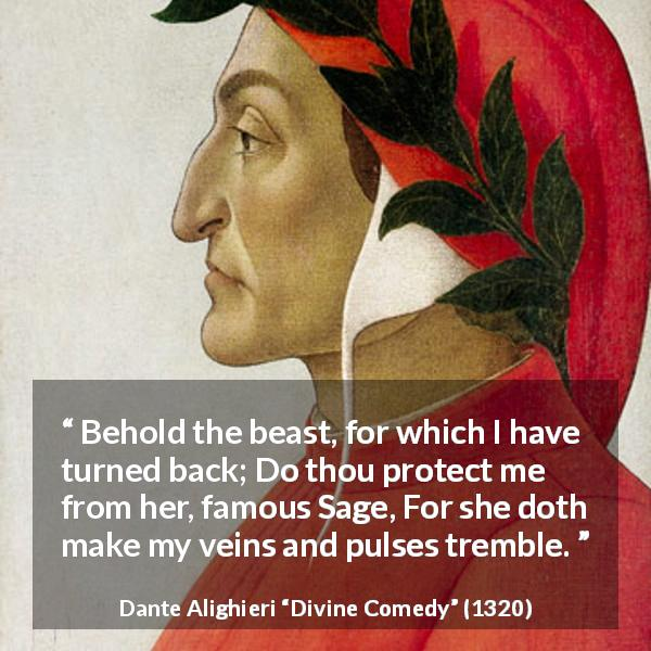 Dante Alighieri quote about wisdom from Divine Comedy - Behold the beast, for which I have turned back; Do thou protect me from her, famous Sage, For she doth make my veins and pulses tremble.