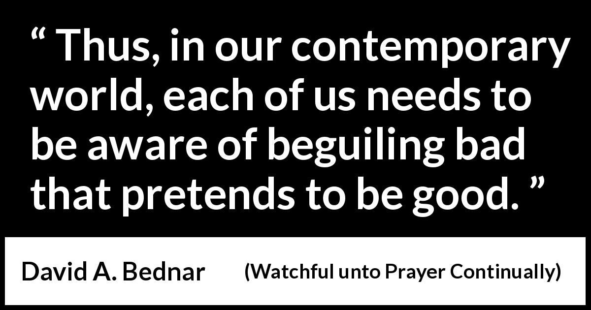 "David A. Bednar about spirituality (""Watchful unto Prayer Continually"", October 2019) - Thus, in our contemporary world, each of us needs to be aware of beguiling bad that pretends to be good."