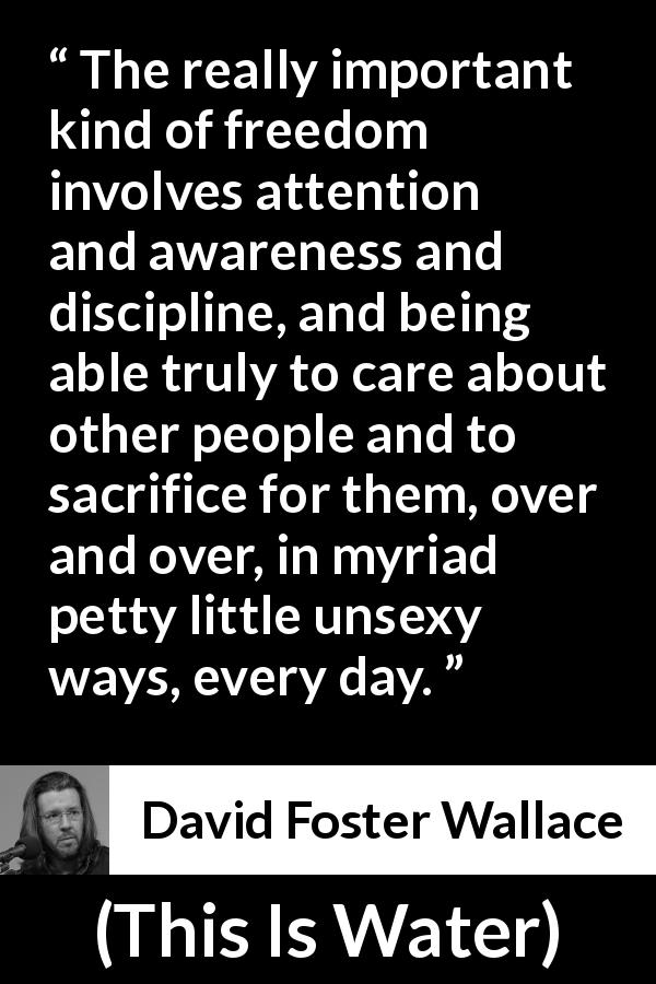 "David Foster Wallace about sacrifice (""This Is Water"", 2009) - The really important kind of freedom involves attention and awareness and discipline, and being able truly to care about other people and to sacrifice for them, over and over, in myriad petty little unsexy ways, every day."
