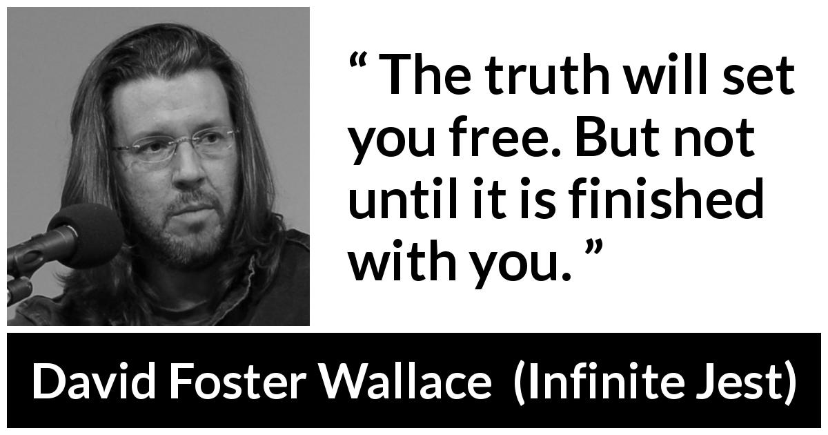 "David Foster Wallace about truth (""Infinite Jest"", 1996) - The truth will set you free. But not until it is finished with you."