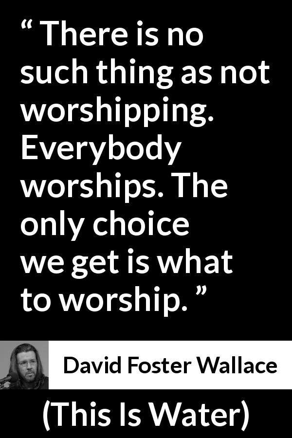 "David Foster Wallace about worship (""This Is Water"", 2009) - There is no such thing as not worshipping. Everybody worships. The only choice we get is what to worship."