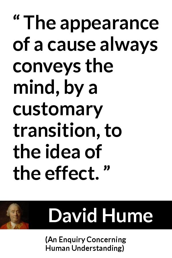 David Hume quote about appearance from An Enquiry Concerning Human Understanding (1748) - The appearance of a cause always conveys the mind, by a customary transition, to the idea of the effect.