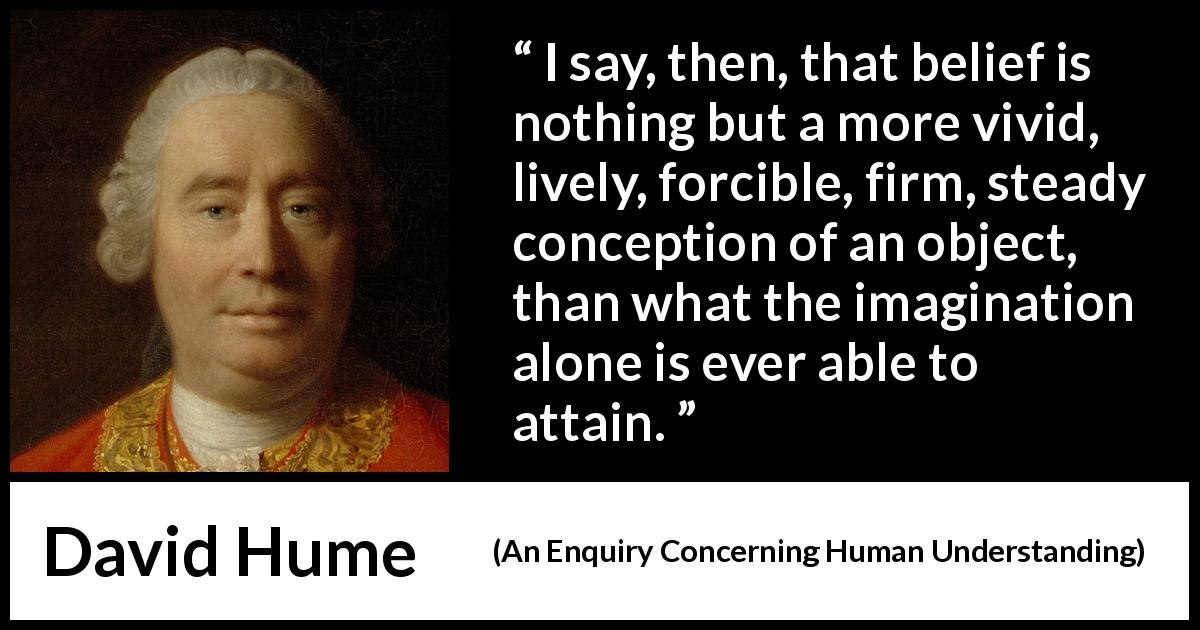 "David Hume about belief (""An Enquiry Concerning Human Understanding"", 1748) - I say, then, that belief is nothing but a more vivid, lively, forcible, firm, steady conception of an object, than what the imagination alone is ever able to attain."