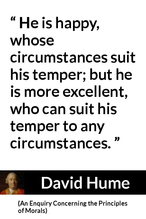 David Hume quote about circumstance from An Enquiry Concerning the Principles of Morals - He is happy, whose circumstances suit his temper; but he is more excellent, who can suit his temper to any circumstances.