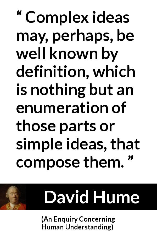 "David Hume about complexity (""An Enquiry Concerning Human Understanding"", 1748) - Complex ideas may, perhaps, be well known by definition, which is nothing but an enumeration of those parts or simple ideas, that compose them."