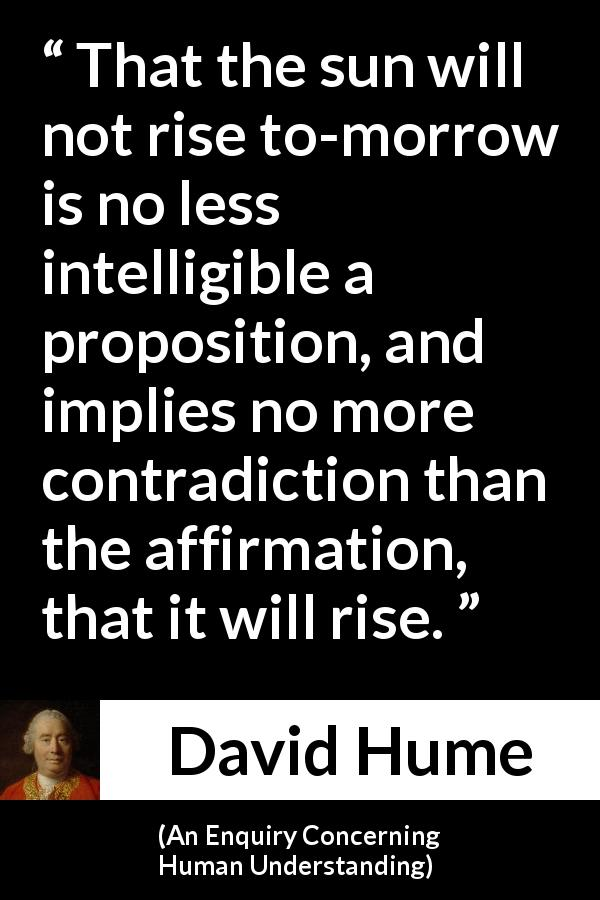 "David Hume about contradiction (""An Enquiry Concerning Human Understanding"", 1748) - That the sun will not rise to-morrow is no less intelligible a proposition, and implies no more contradiction than the affirmation, that it will rise."