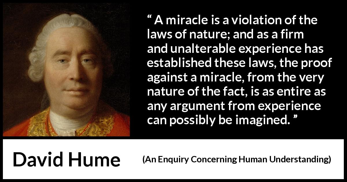 "David Hume about experience (""An Enquiry Concerning Human Understanding"", 1748) - A miracle is a violation of the laws of nature; and as a firm and unalterable experience has established these laws, the proof against a miracle, from the very nature of the fact, is as entire as any argument from experience can possibly be imagined."