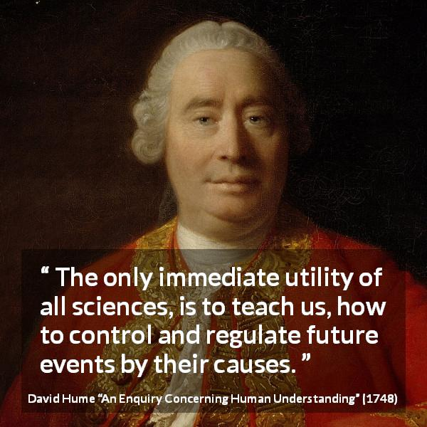 "David Hume about future (""An Enquiry Concerning Human Understanding"", 1748) - The only immediate utility of all sciences, is to teach us, how to control and regulate future events by their causes."