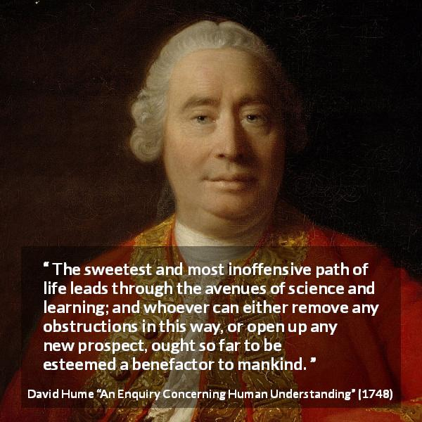 David Hume quote about learning from An Enquiry Concerning Human Understanding (1748) - The sweetest and most inoffensive path of life leads through the avenues of science and learning; and whoever can either remove any obstructions in this way, or open up any new prospect, ought so far to be esteemed a benefactor to mankind.
