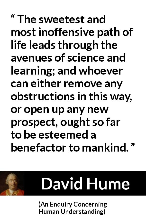 David Hume - An Enquiry Concerning Human Understanding - The sweetest and most inoffensive path of life leads through the avenues of science and learning; and whoever can either remove any obstructions in this way, or open up any new prospect, ought so far to be esteemed a benefactor to mankind.
