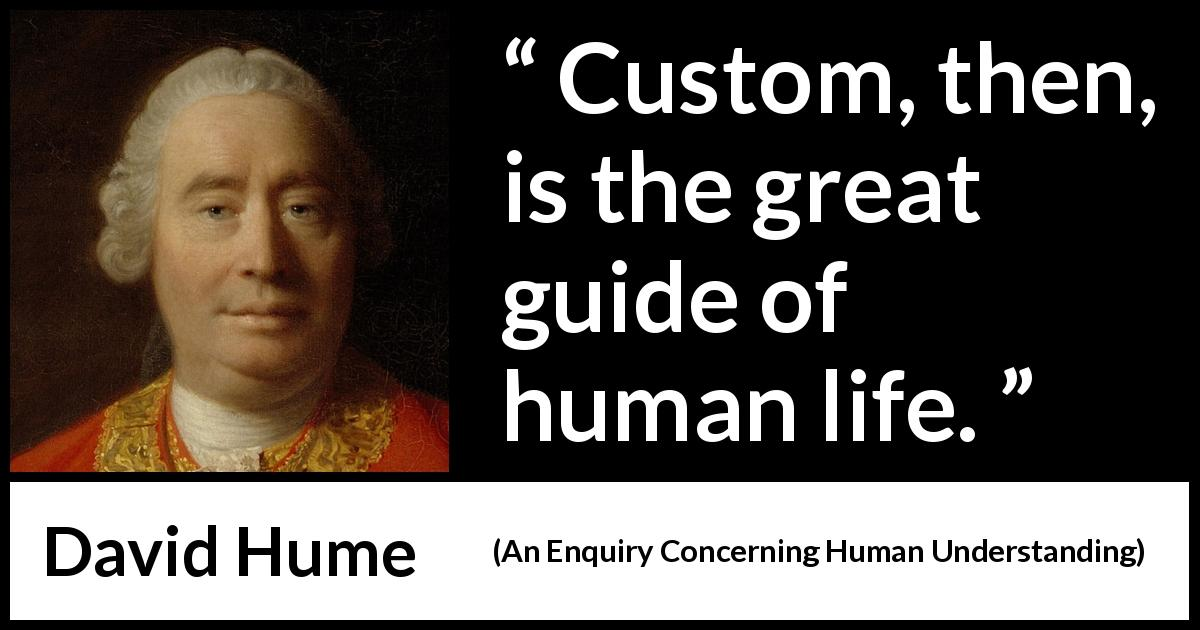 "David Hume about life (""An Enquiry Concerning Human Understanding"", 1748) - Custom, then, is the great guide of human life."