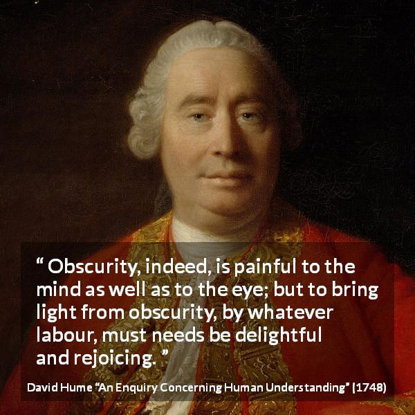 "David Hume about pain (""An Enquiry Concerning Human Understanding"", 1748) - Obscurity, indeed, is painful to the mind as well as to the eye; but to bring light from obscurity, by whatever labour, must needs be delightful and rejoicing."