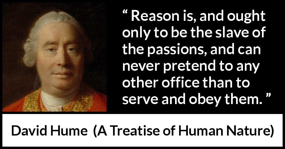 "David Hume about passion (""A Treatise of Human Nature"", 1738) - Reason is, and ought only to be the slave of the passions, and can never pretend to any other office than to serve and obey them."