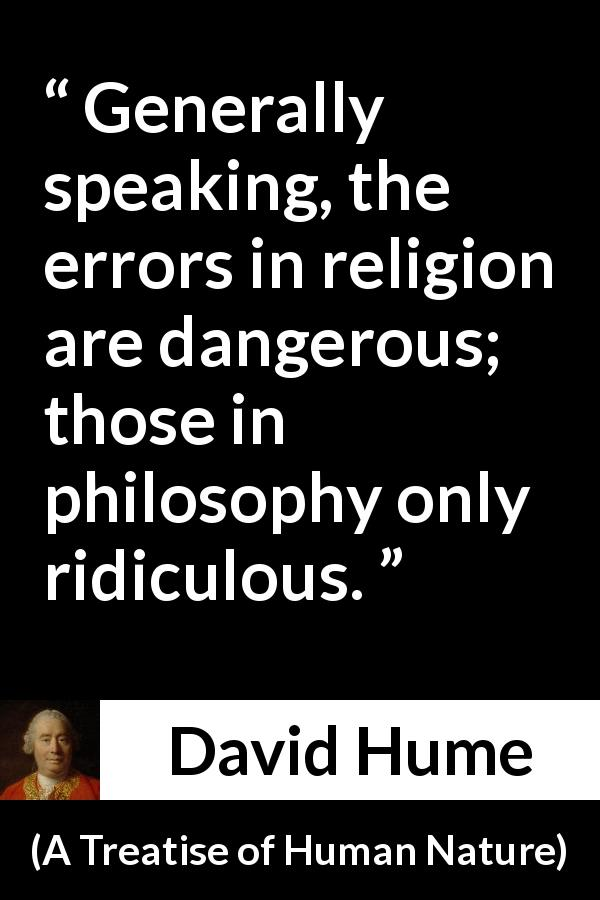 "David Hume about philosophy (""A Treatise of Human Nature"", 1738) - Generally speaking, the errors in religion are dangerous; those in philosophy only ridiculous."