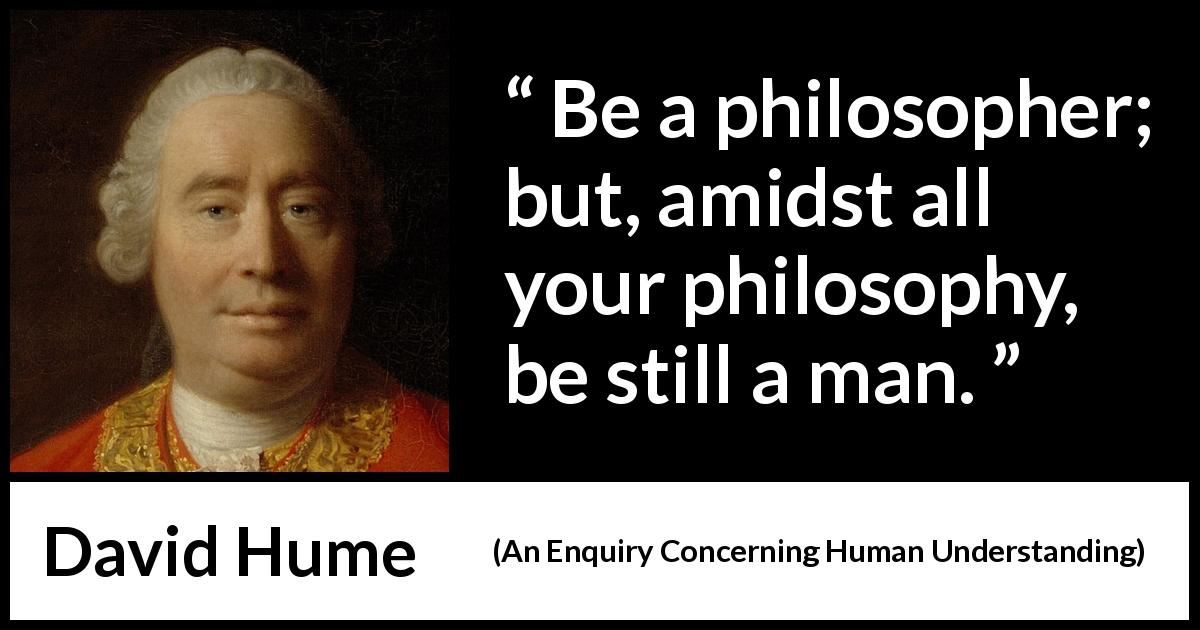 David Hume quote about philosophy from An Enquiry Concerning Human Understanding (1748) - Be a philosopher; but, amidst all your philosophy, be still a man.