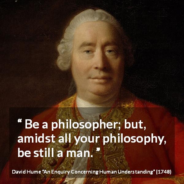 """""""Be a philosopher; but, amidst all your philosophy, be ..."""