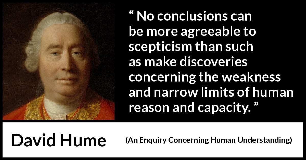 David Hume - An Enquiry Concerning Human Understanding - No conclusions can be more agreeable to scepticism than such as make discoveries concerning the weakness and narrow limits of human reason and capacity.
