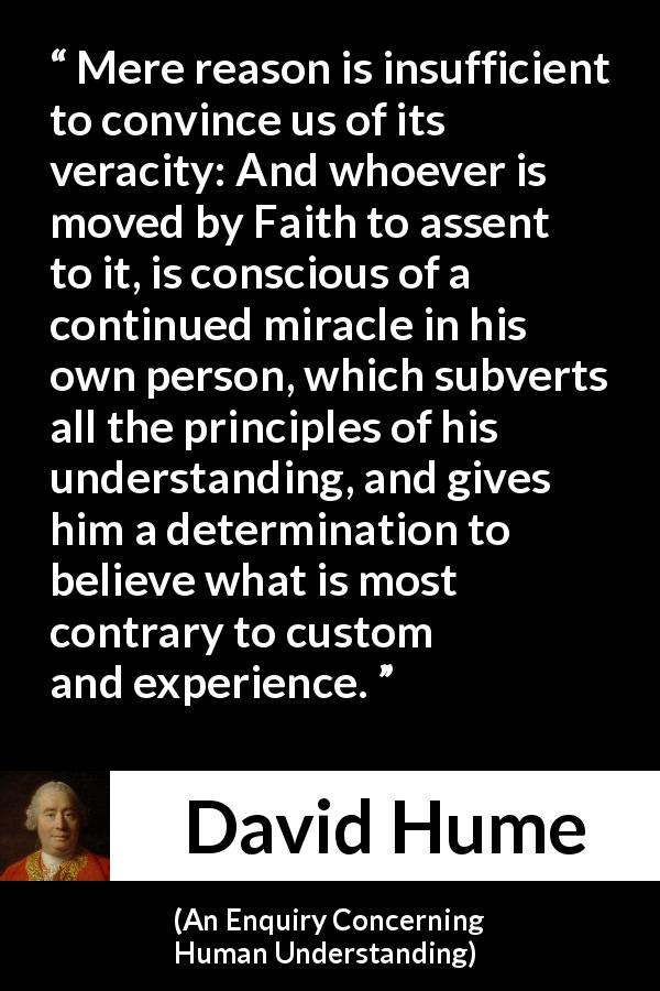 "David Hume about reason (""An Enquiry Concerning Human Understanding"", 1748) - Mere reason is insufficient to convince us of its veracity: And whoever is moved by Faith to assent to it, is conscious of a continued miracle in his own person, which subverts all the principles of his understanding, and gives him a determination to believe what is most contrary to custom and experience."
