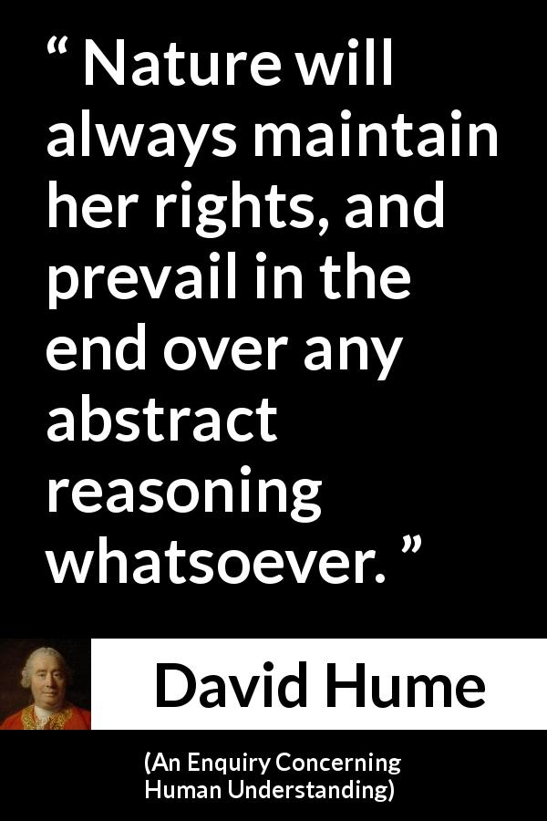 "David Hume about reason (""An Enquiry Concerning Human Understanding"", 1748) - Nature will always maintain her rights, and prevail in the end over any abstract reasoning whatsoever."