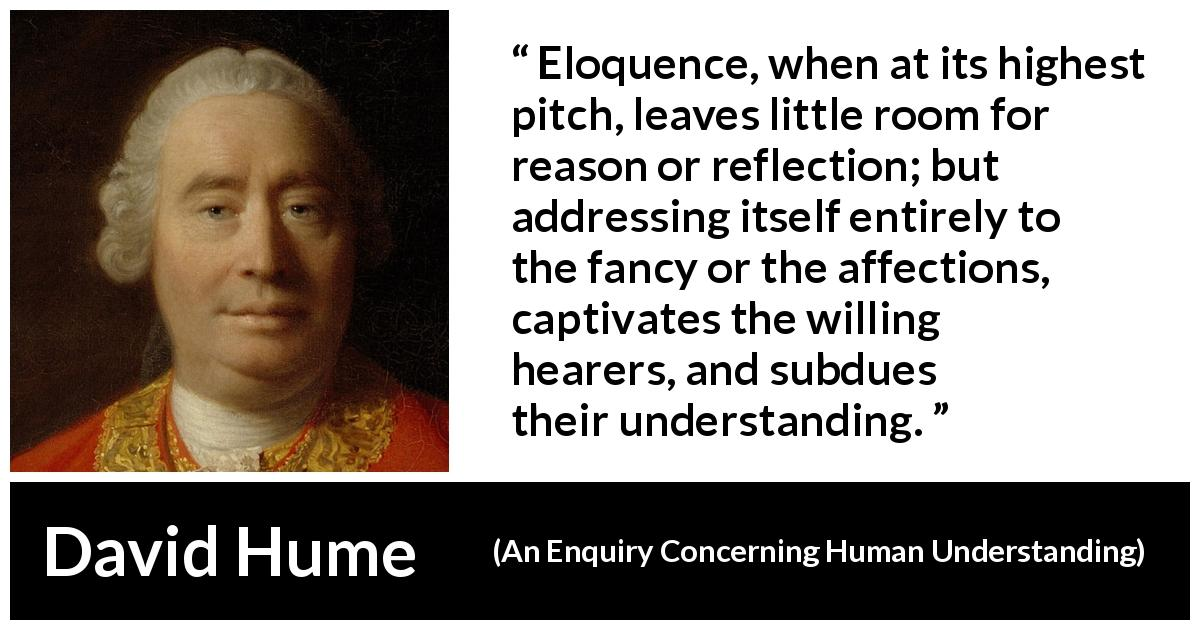 David Hume - An Enquiry Concerning Human Understanding - Eloquence, when at its highest pitch, leaves little room for reason or reflection; but addressing itself entirely to the fancy or the affections, captivates the willing hearers, and subdues their understanding.