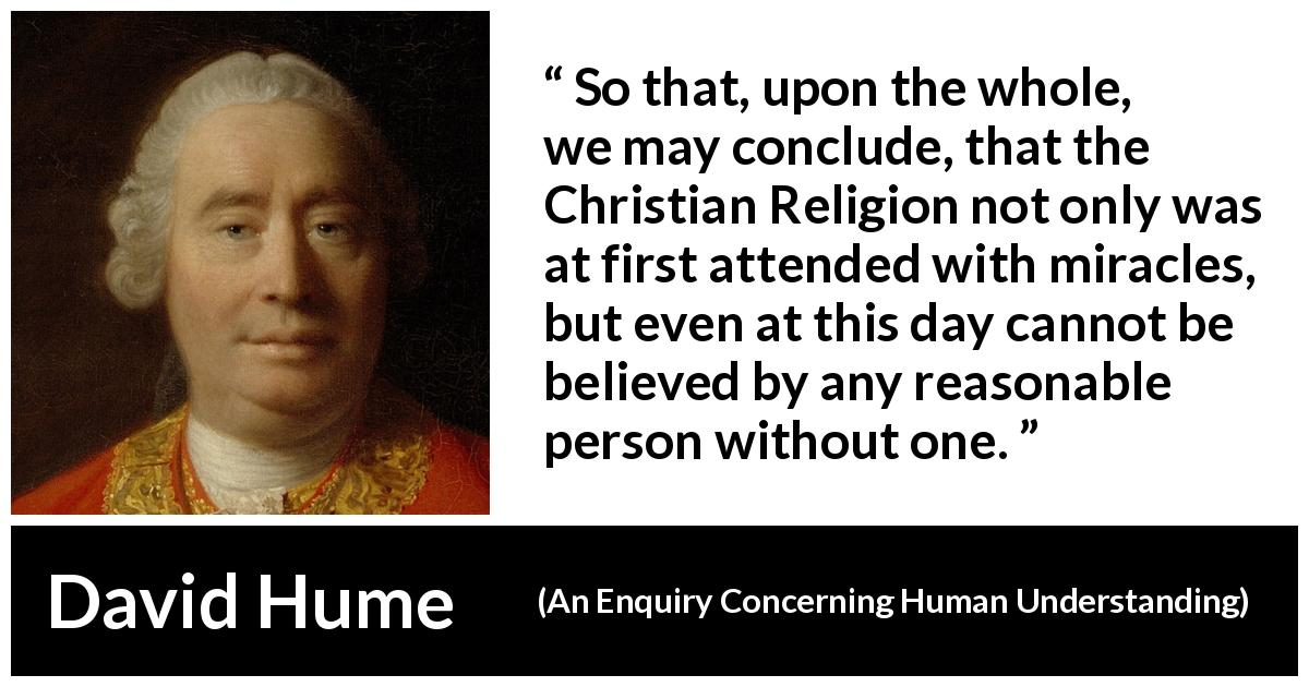 David Hume quote about reason from An Enquiry Concerning Human Understanding (1748) - So that, upon the whole, we may conclude, that the Christian Religion not only was at first attended with miracles, but even at this day cannot be believed by any reasonable person without one.